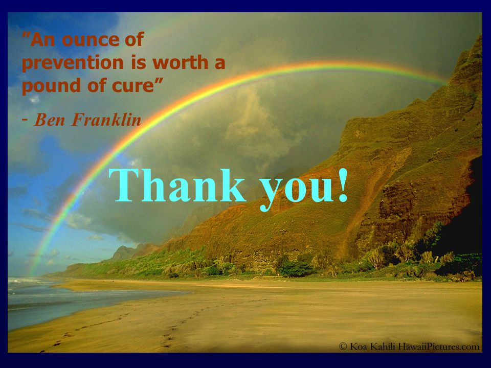 Thank you! An ounce of prevention is worth a pound of cure - Ben Franklin