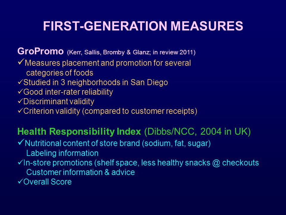 FIRST-GENERATION MEASURES GroPromo (Kerr, Sallis, Bromby & Glanz; in review 2011) Measures placement and promotion for several categories of foods Studied in 3 neighborhoods in San Diego Good inter-rater reliability Discriminant validity Criterion validity (compared to customer receipts) Health Responsibility Index (Dibbs/NCC, 2004 in UK) Nutritional content of store brand (sodium, fat, sugar) Labeling information In-store promotions (shelf space, less healthy snacks @ checkouts Customer information & advice Overall Score