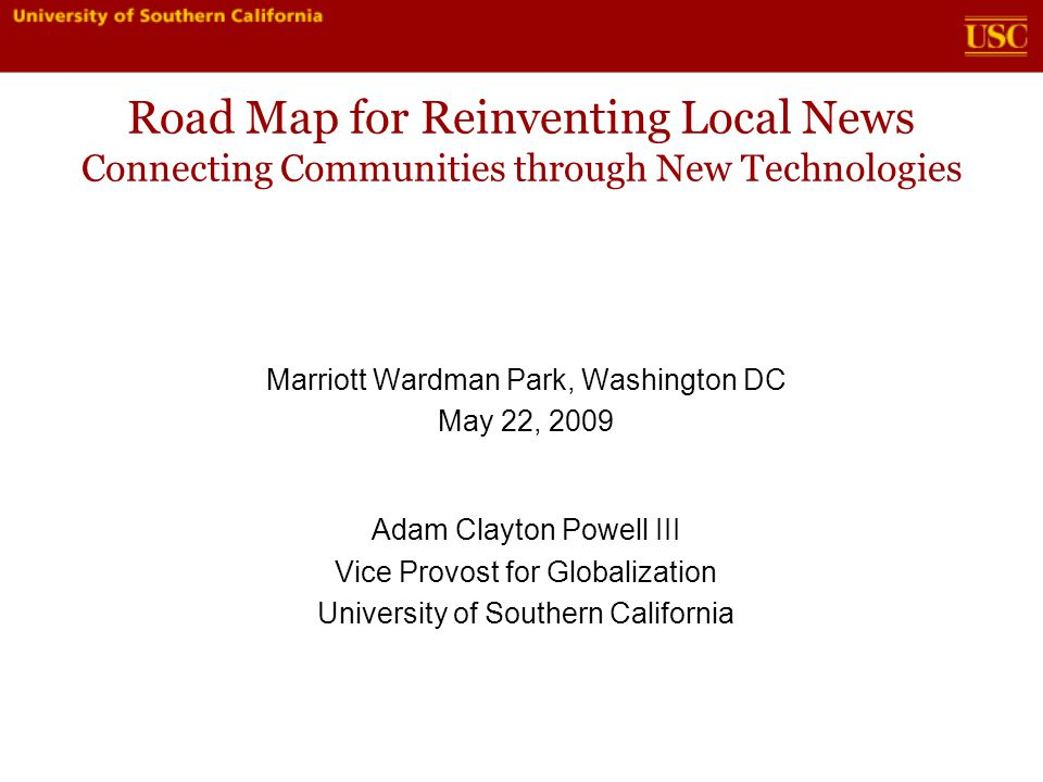 Road Map for Reinventing Local News Connecting Communities through New Technologies Marriott Wardman Park, Washington DC May 22, 2009 Adam Clayton Powell III Vice Provost for Globalization University of Southern California