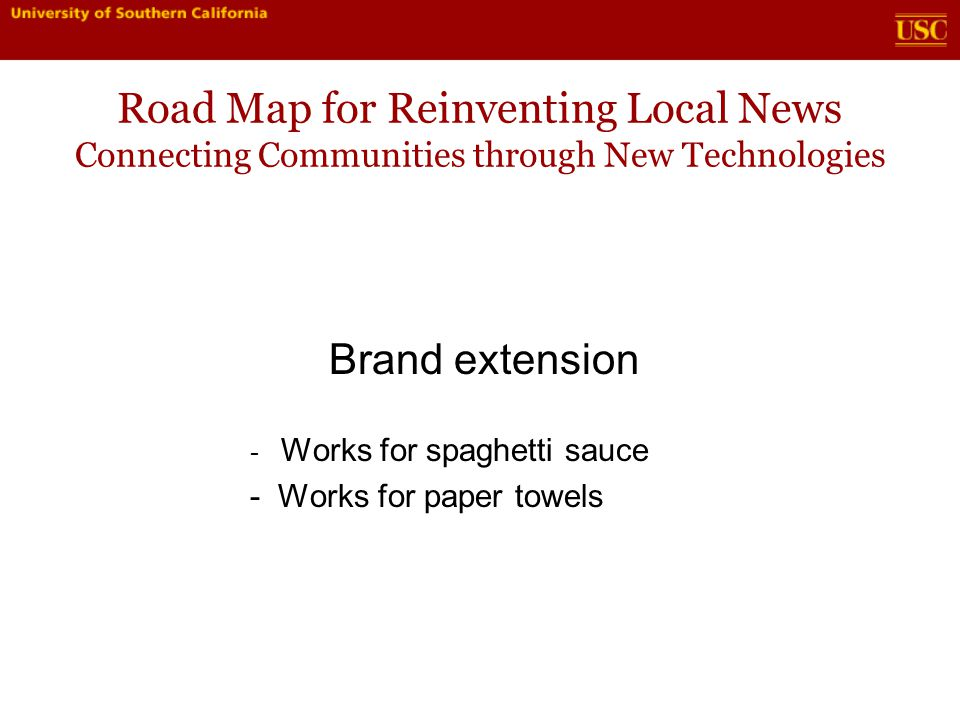 Road Map for Reinventing Local News Connecting Communities through New Technologies Brand extension - Works for spaghetti sauce - Works for paper towels