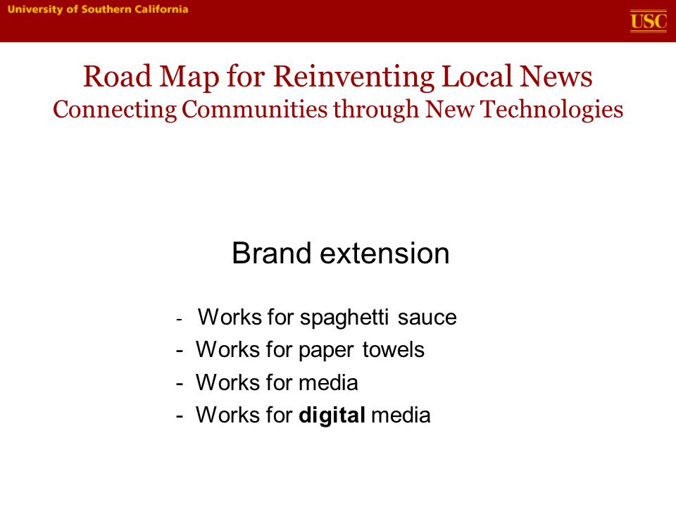 Road Map for Reinventing Local News Connecting Communities through New Technologies Brand extension - Works for spaghetti sauce - Works for paper towels - Works for media - Works for digital media