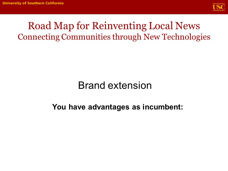 Road Map for Reinventing Local News Connecting Communities through New Technologies Brand extension You have advantages as incumbent: