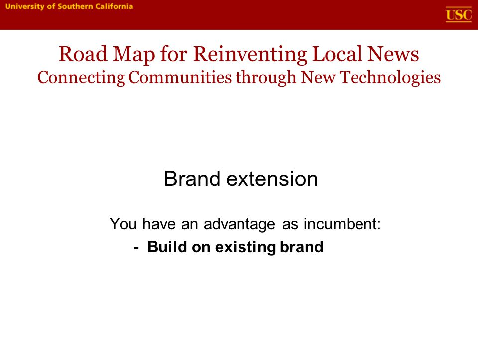 Road Map for Reinventing Local News Connecting Communities through New Technologies Brand extension You have an advantage as incumbent: - Build on existing brand