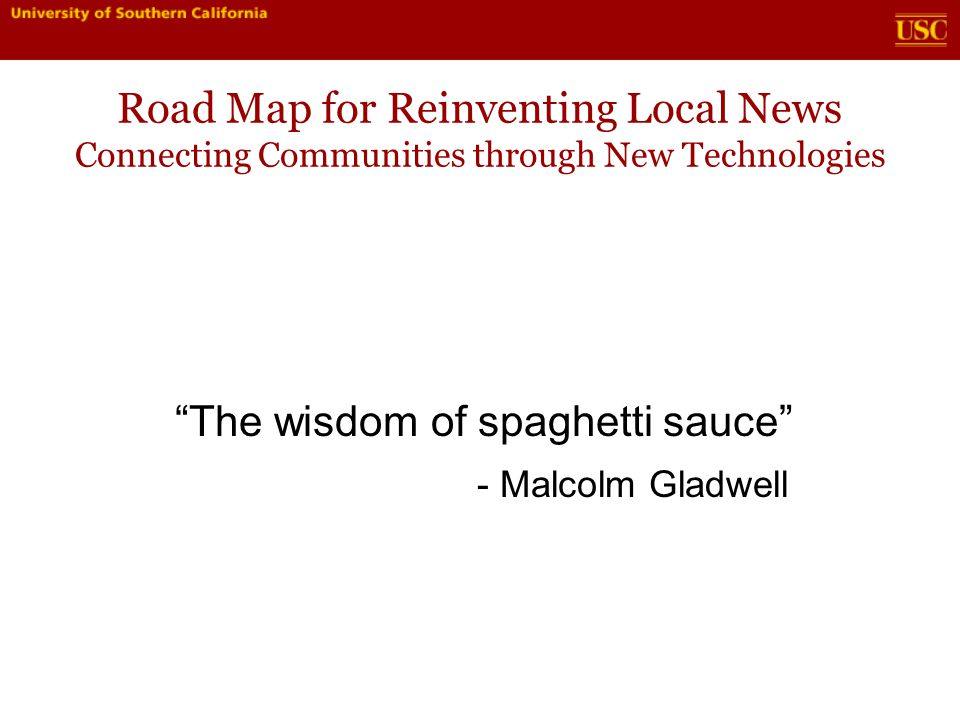 Road Map for Reinventing Local News Connecting Communities through New Technologies Brand extension - Podcasts, Mobile media - Facebook, social media - Daily Me -> Daily Us (audience -> more time with you)