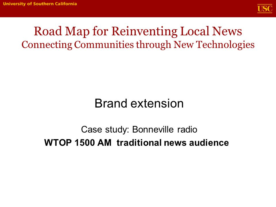 Road Map for Reinventing Local News Connecting Communities through New Technologies Brand extension Case study: Bonneville radio WTOP 1500 AM traditional news audience