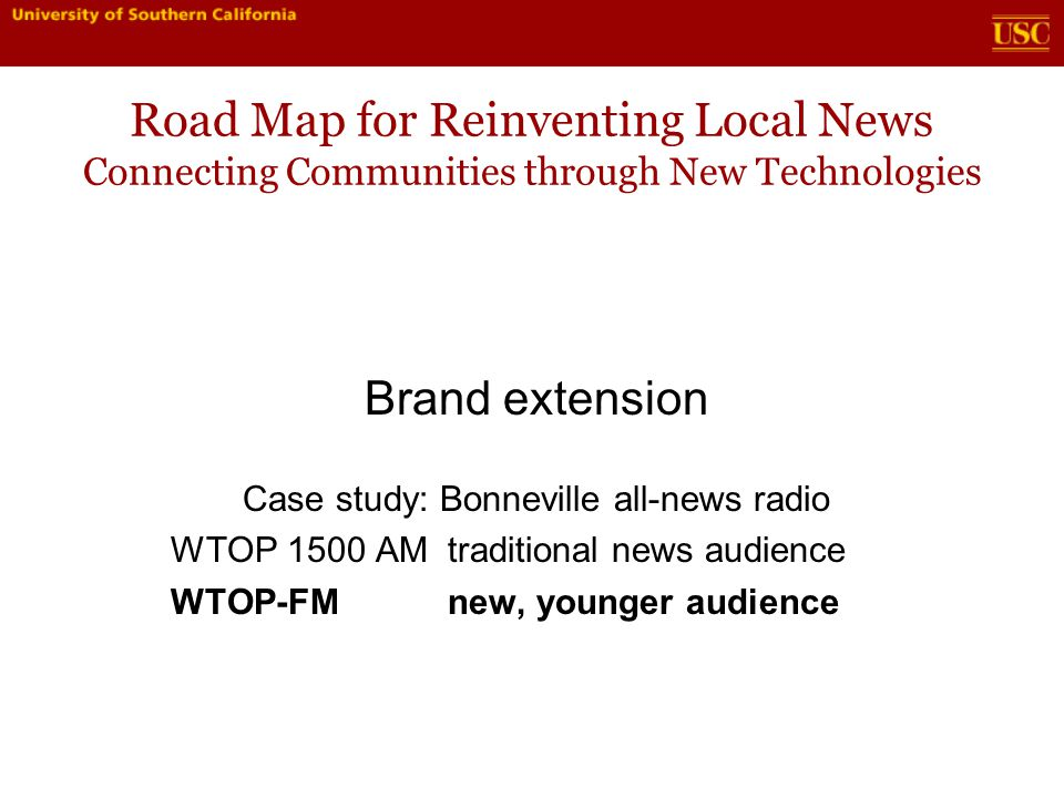 Road Map for Reinventing Local News Connecting Communities through New Technologies Brand extension Case study: Bonneville all-news radio WTOP 1500 AM traditional news audience WTOP-FM new, younger audience