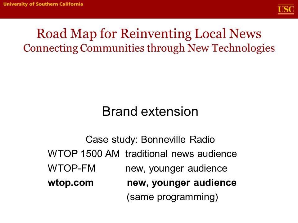Road Map for Reinventing Local News Connecting Communities through New Technologies Brand extension Case study: Bonneville Radio WTOP 1500 AM traditional news audience WTOP-FM new, younger audience wtop.com new, younger audience (same programming)