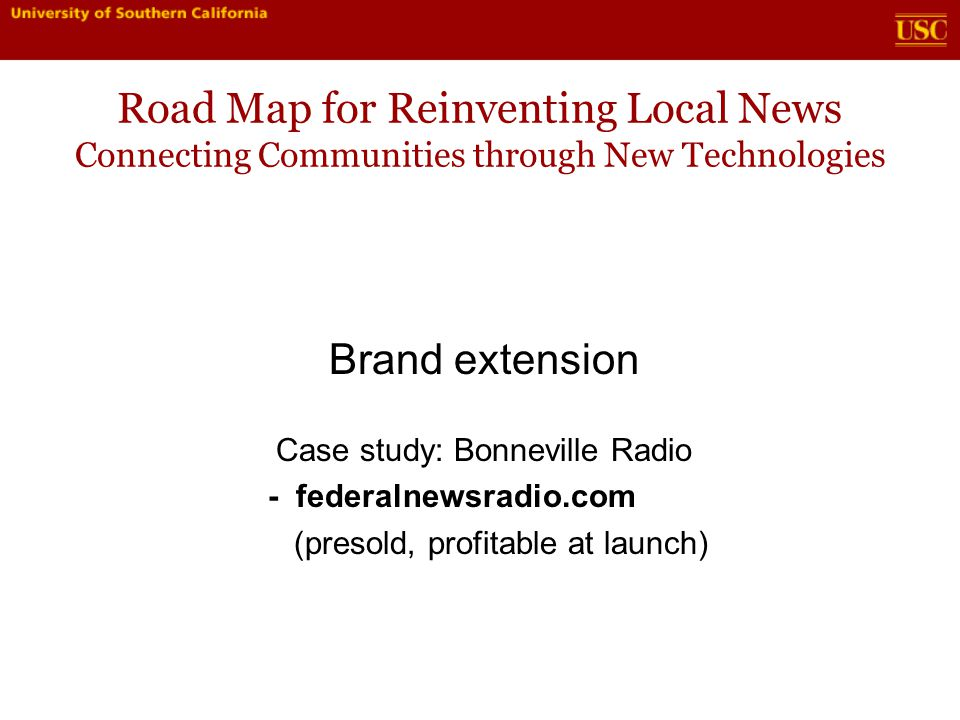 Road Map for Reinventing Local News Connecting Communities through New Technologies Brand extension Case study: Bonneville Radio - federalnewsradio.com (presold, profitable at launch)