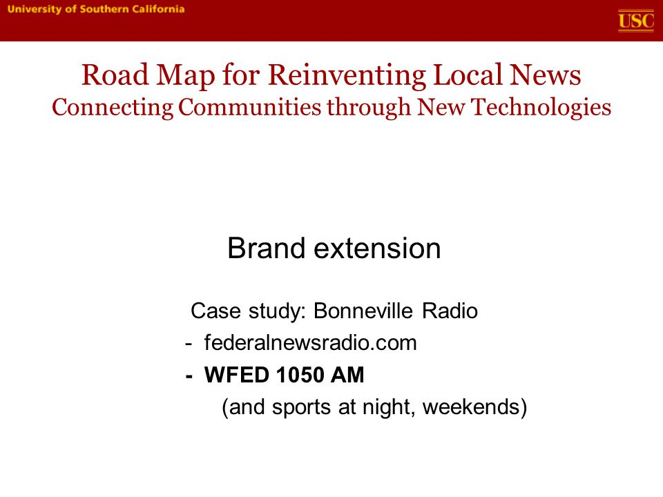Road Map for Reinventing Local News Connecting Communities through New Technologies Brand extension Case study: Bonneville Radio - federalnewsradio.com - WFED 1050 AM (and sports at night, weekends)