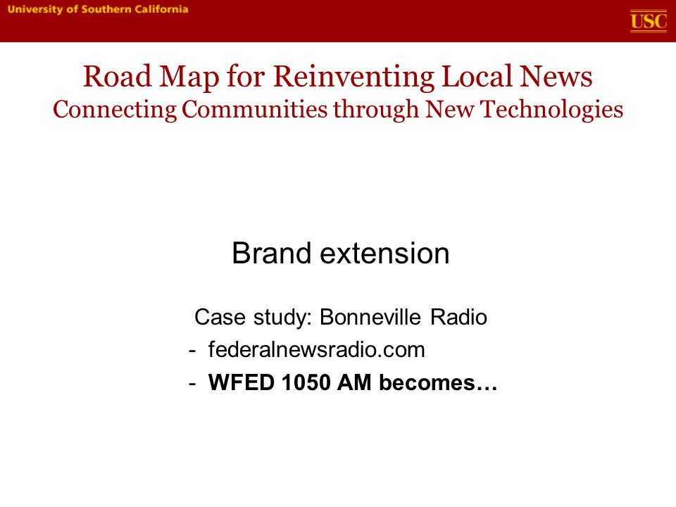 Road Map for Reinventing Local News Connecting Communities through New Technologies Brand extension Case study: Bonneville Radio - federalnewsradio.com - WFED 1050 AM becomes…