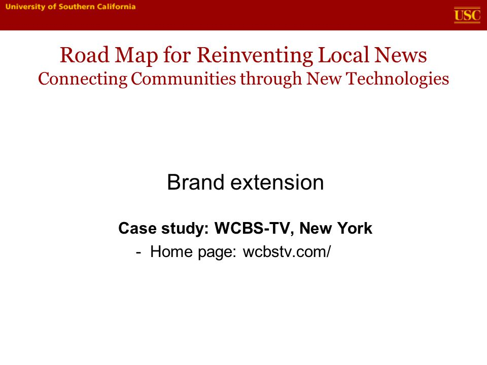 Road Map for Reinventing Local News Connecting Communities through New Technologies Brand extension Case study: WCBS-TV, New York - Home page: wcbstv.com/