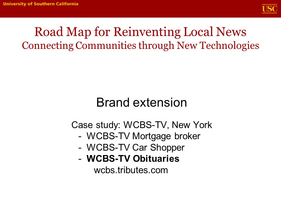 Road Map for Reinventing Local News Connecting Communities through New Technologies Brand extension Case study: WCBS-TV, New York - WCBS-TV Mortgage broker - WCBS-TV Car Shopper - WCBS-TV Obituaries wcbs.tributes.com