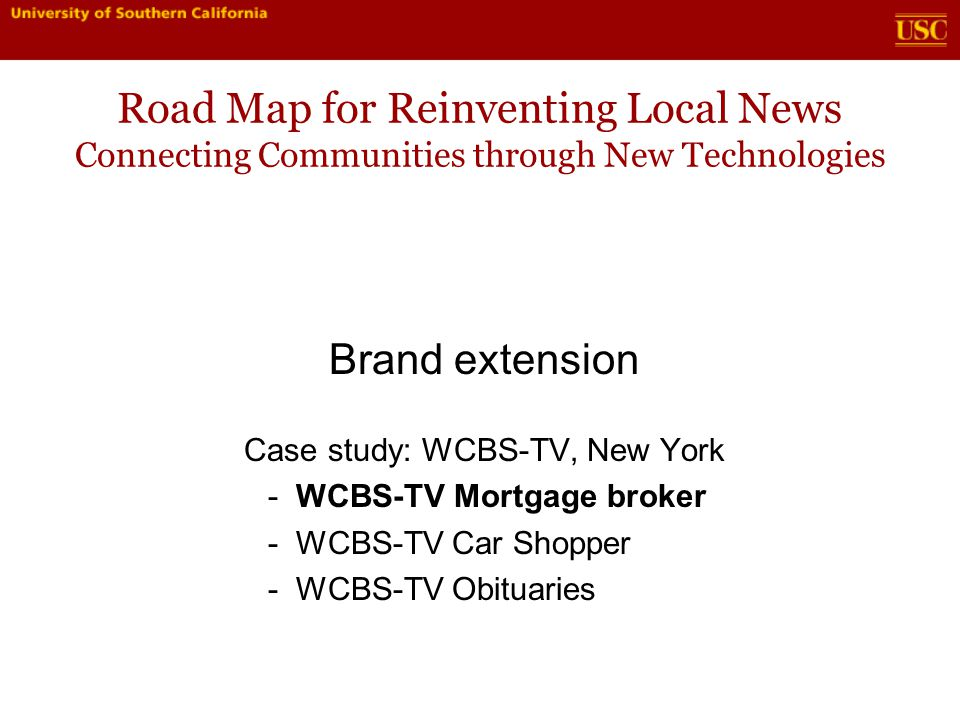 Road Map for Reinventing Local News Connecting Communities through New Technologies Brand extension Case study: WCBS-TV, New York - WCBS-TV Mortgage broker - WCBS-TV Car Shopper - WCBS-TV Obituaries
