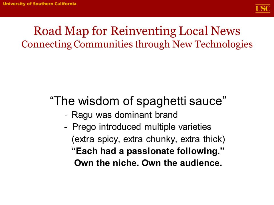 Road Map for Reinventing Local News Connecting Communities through New Technologies The wisdom of spaghetti sauce - Ragu was dominant brand - Prego introduced multiple varieties (extra spicy, extra chunky, extra thick) Each had a passionate following. Own the niche.