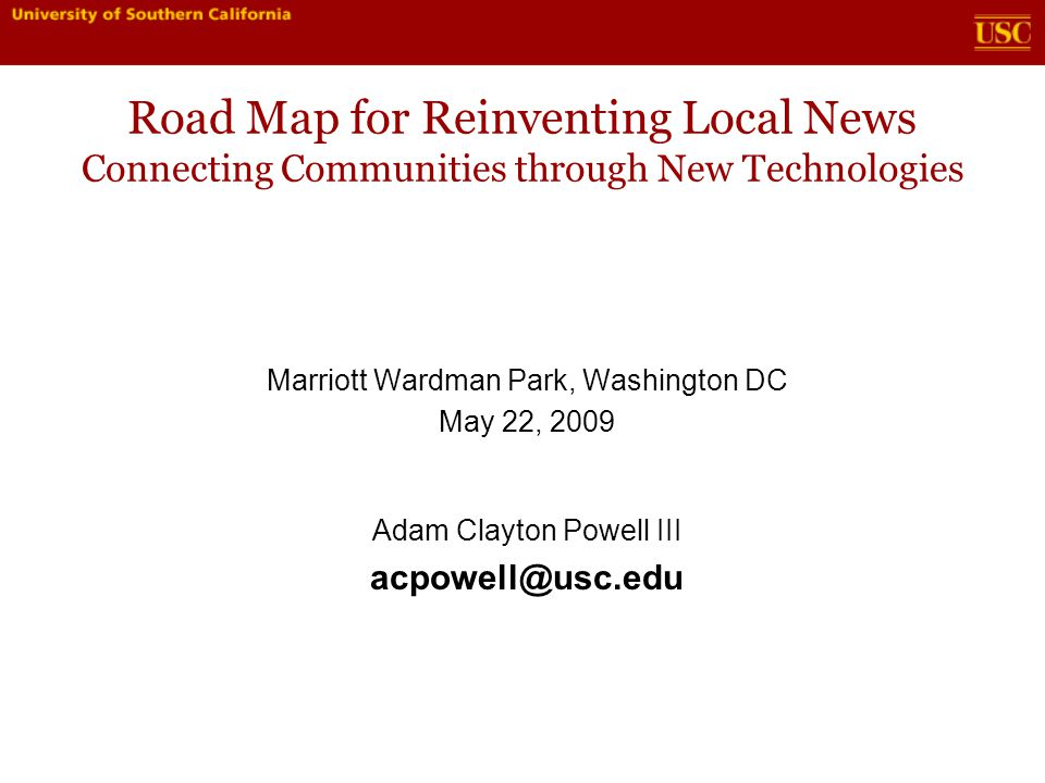Road Map for Reinventing Local News Connecting Communities through New Technologies Marriott Wardman Park, Washington DC May 22, 2009 Adam Clayton Powell III acpowell@usc.edu