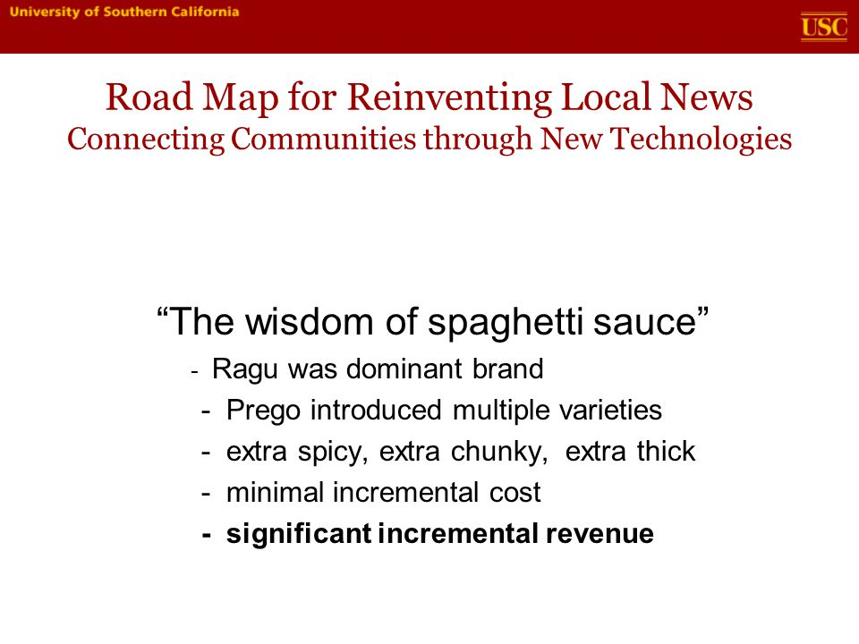 Road Map for Reinventing Local News Connecting Communities through New Technologies The wisdom of spaghetti sauce - Ragu was dominant brand - Prego introduced multiple varieties - extra spicy, extra chunky, extra thick - minimal incremental cost - significant incremental revenue