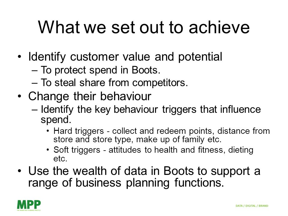 What we set out to achieve Identify customer value and potential –To protect spend in Boots.