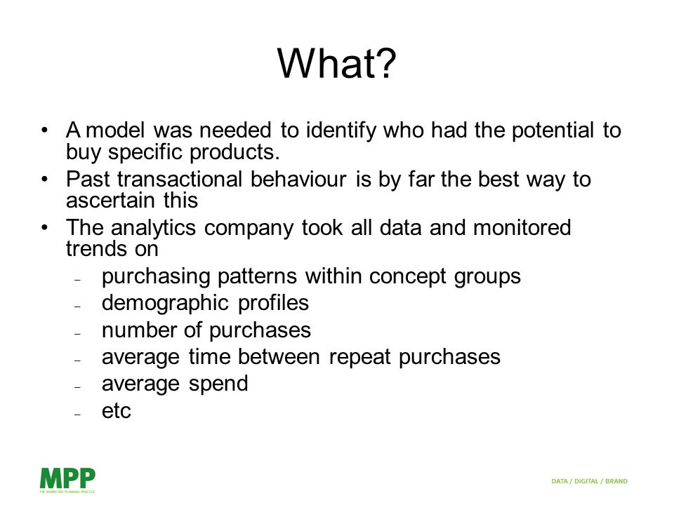 What. A model was needed to identify who had the potential to buy specific products.