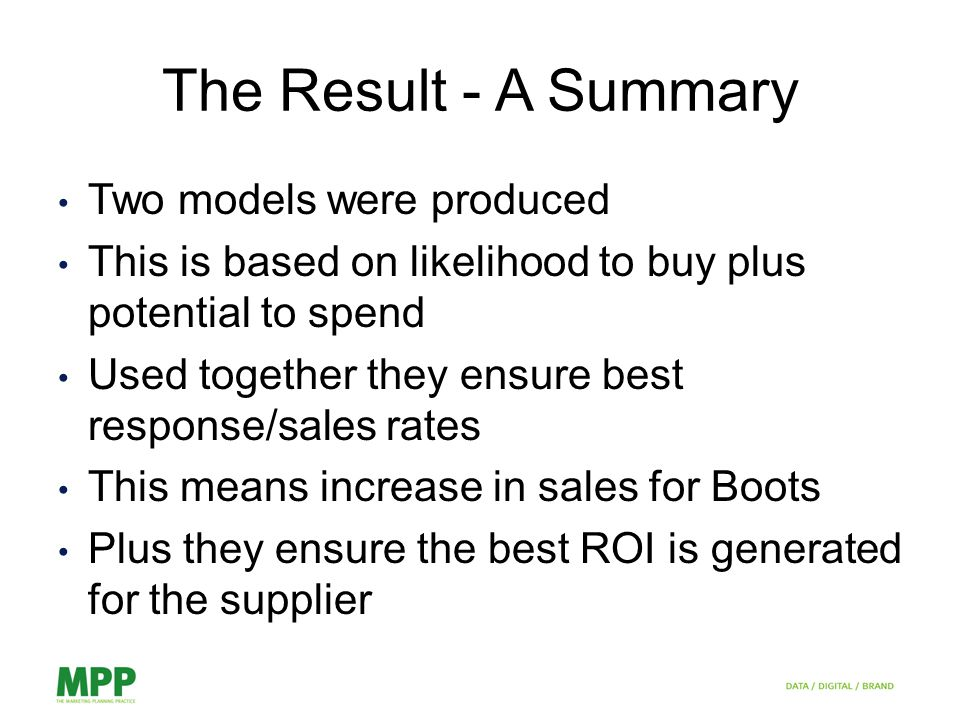 The Result - A Summary Two models were produced This is based on likelihood to buy plus potential to spend Used together they ensure best response/sales rates This means increase in sales for Boots Plus they ensure the best ROI is generated for the supplier