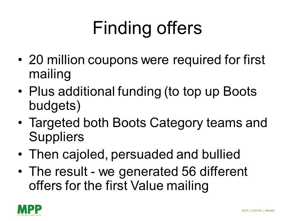 Finding offers 20 million coupons were required for first mailing Plus additional funding (to top up Boots budgets) Targeted both Boots Category teams and Suppliers Then cajoled, persuaded and bullied The result - we generated 56 different offers for the first Value mailing
