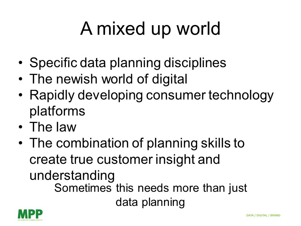 A mixed up world Specific data planning disciplines The newish world of digital Rapidly developing consumer technology platforms The law The combination of planning skills to create true customer insight and understanding Sometimes this needs more than just data planning