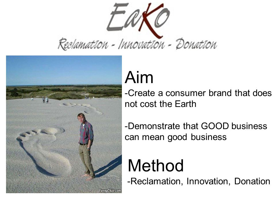 Aim -Create a consumer brand that does not cost the Earth -Demonstrate that GOOD business can mean good business Method -Reclamation, Innovation, Donation