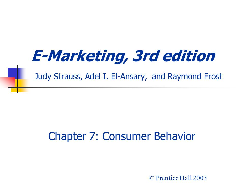 E-Marketing, 3rd edition Judy Strauss, Adel I. El-Ansary, and Raymond Frost Chapter 7: Consumer Behavior © Prentice Hall 2003