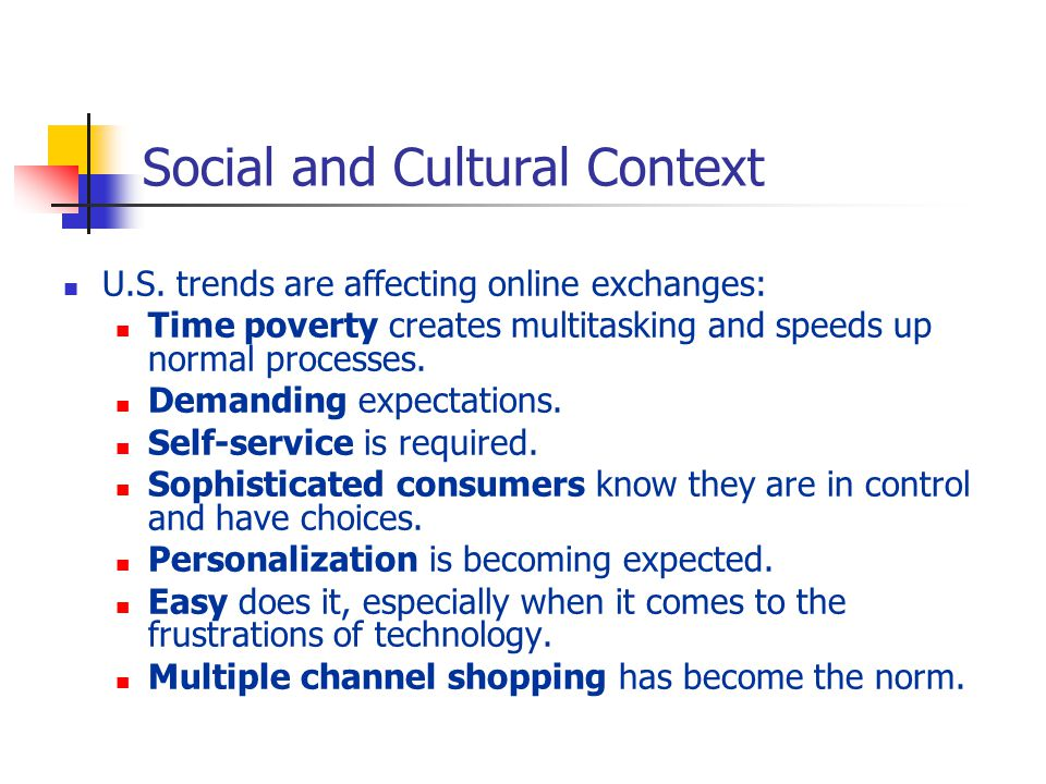 Social and Cultural Context U.S. trends are affecting online exchanges: Time poverty creates multitasking and speeds up normal processes. Demanding ex