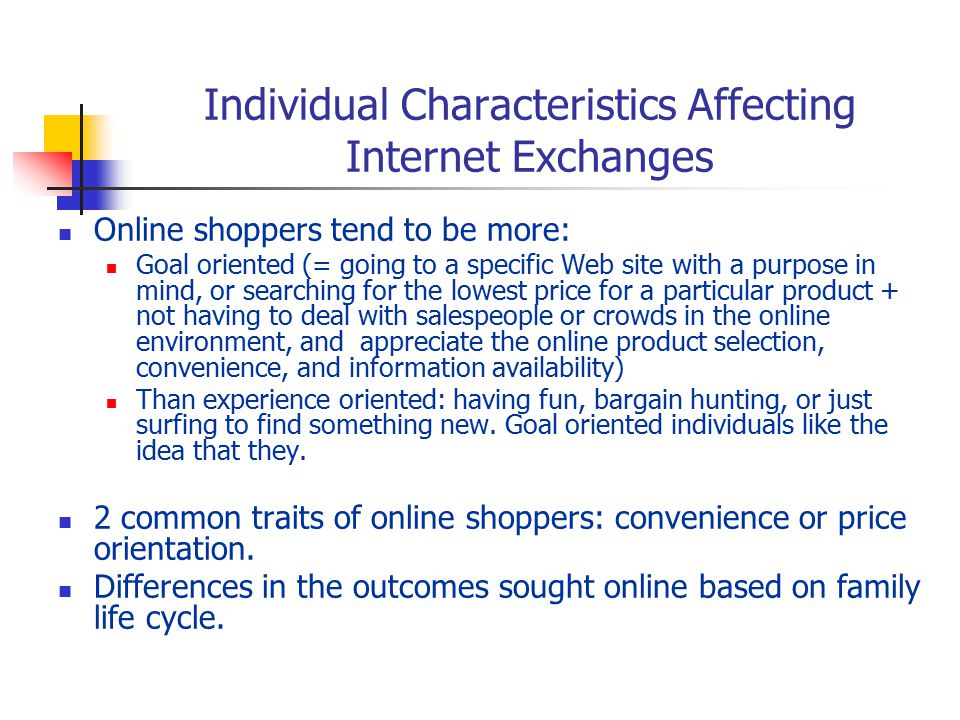 Individual Characteristics Affecting Internet Exchanges Online shoppers tend to be more: Goal oriented (= going to a specific Web site with a purpose