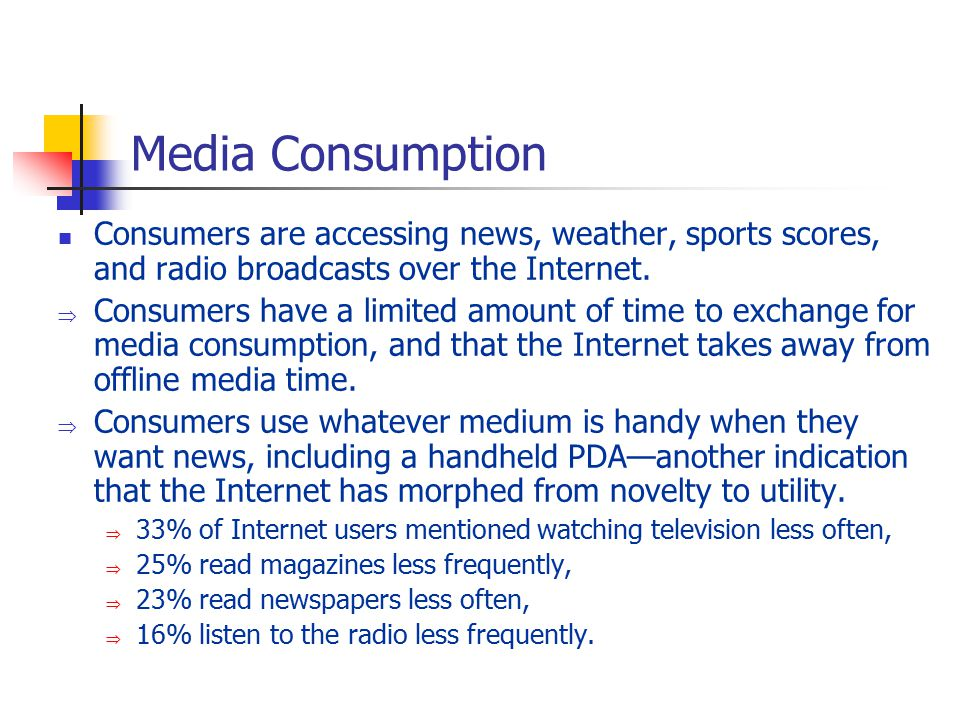 Media Consumption Consumers are accessing news, weather, sports scores, and radio broadcasts over the Internet.  Consumers have a limited amount of t