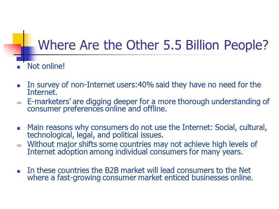 Where Are the Other 5.5 Billion People? Not online! In survey of non-Internet users:40% said they have no need for the Internet.  E-marketers' are di