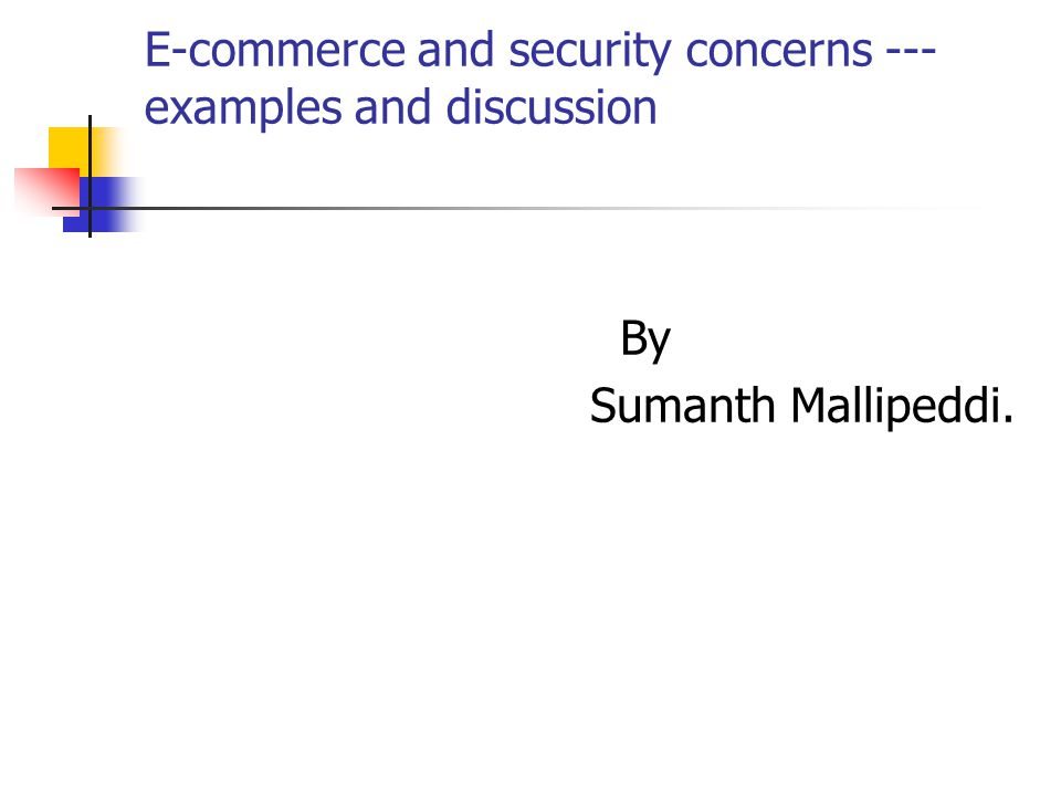 E-commerce and security concerns --- examples and discussion By Sumanth Mallipeddi.