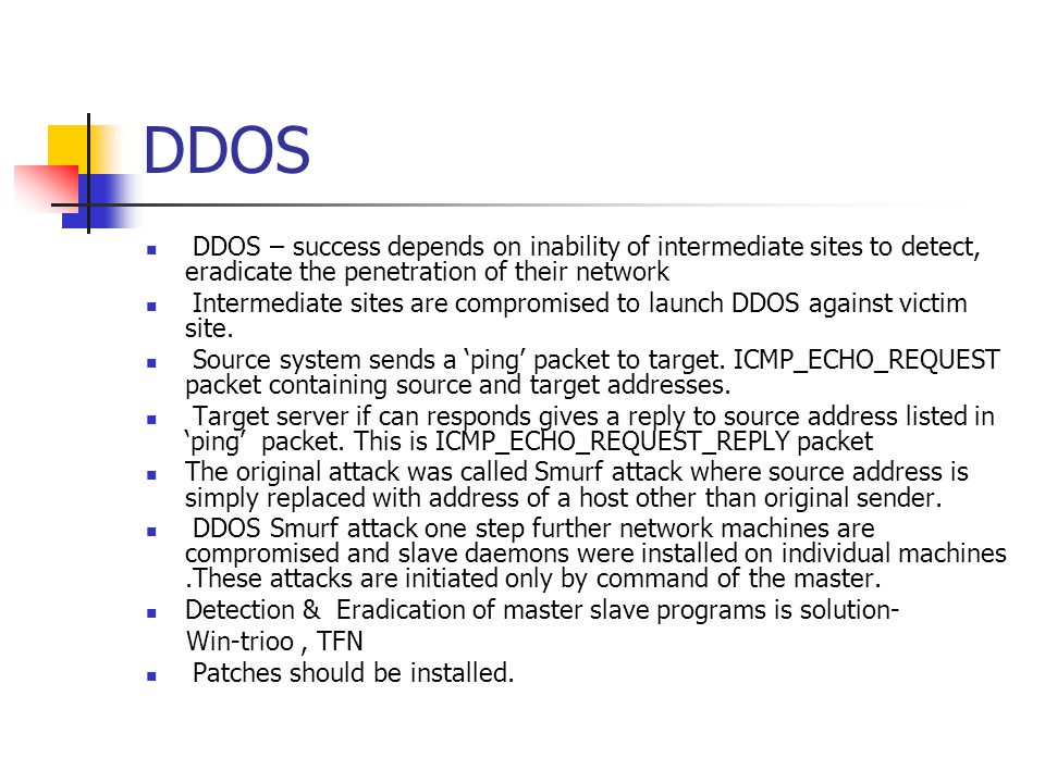DDOS DDOS – success depends on inability of intermediate sites to detect, eradicate the penetration of their network Intermediate sites are compromised to launch DDOS against victim site.