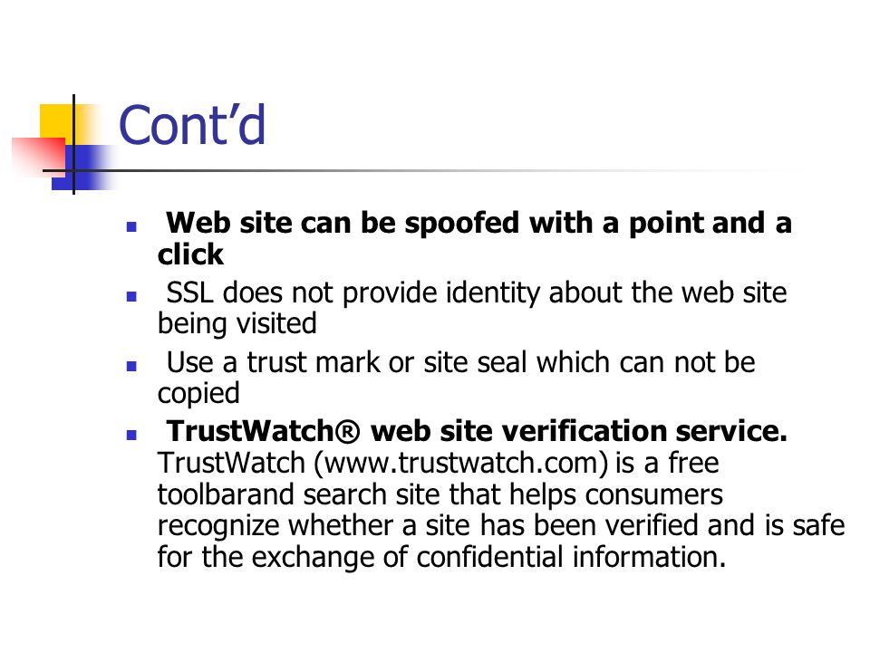 Cont'd Web site can be spoofed with a point and a click SSL does not provide identity about the web site being visited Use a trust mark or site seal which can not be copied TrustWatch® web site verification service.