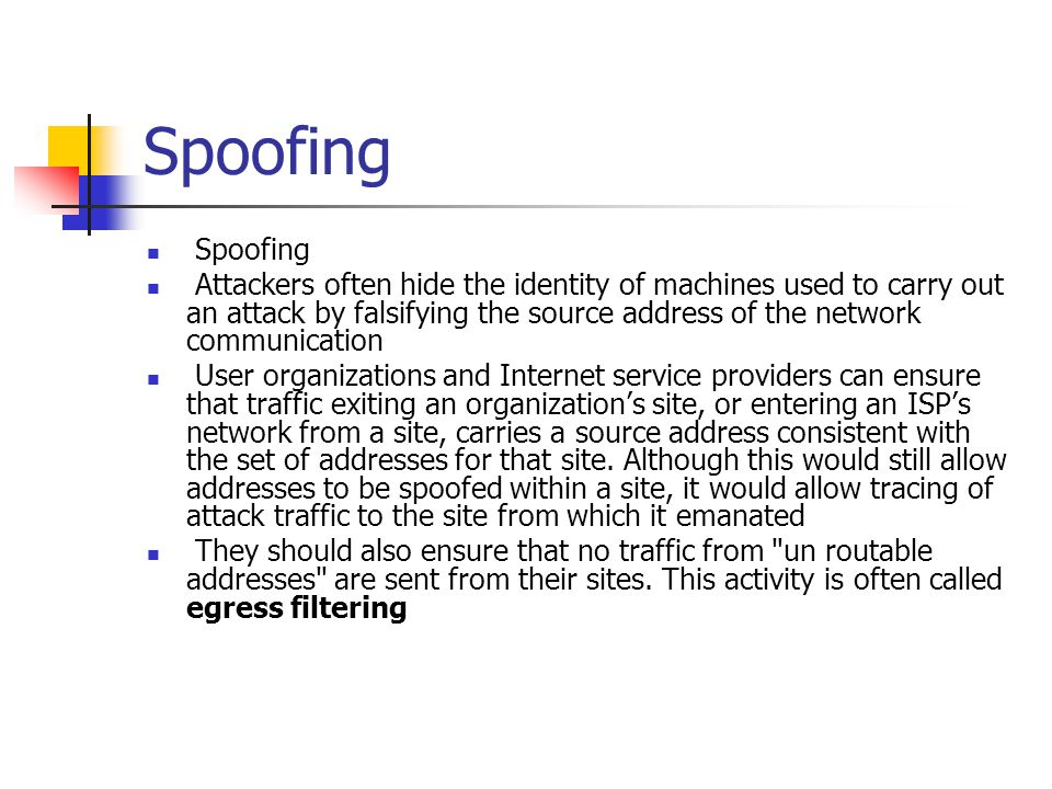 Spoofing Attackers often hide the identity of machines used to carry out an attack by falsifying the source address of the network communication User organizations and Internet service providers can ensure that traffic exiting an organization's site, or entering an ISP's network from a site, carries a source address consistent with the set of addresses for that site.