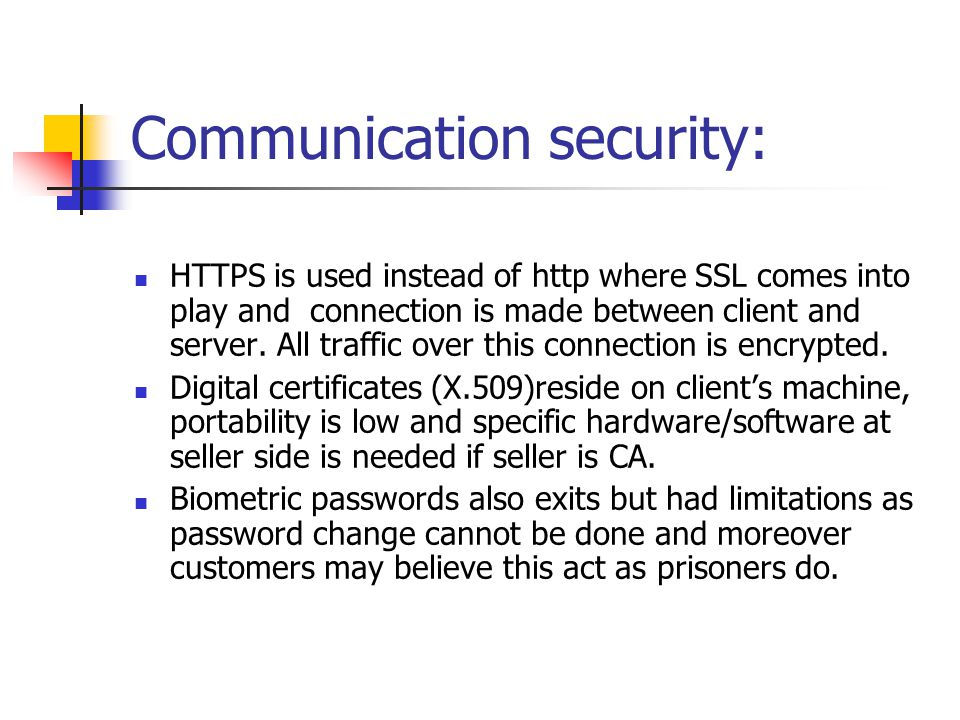 Communication security: HTTPS is used instead of http where SSL comes into play and connection is made between client and server.