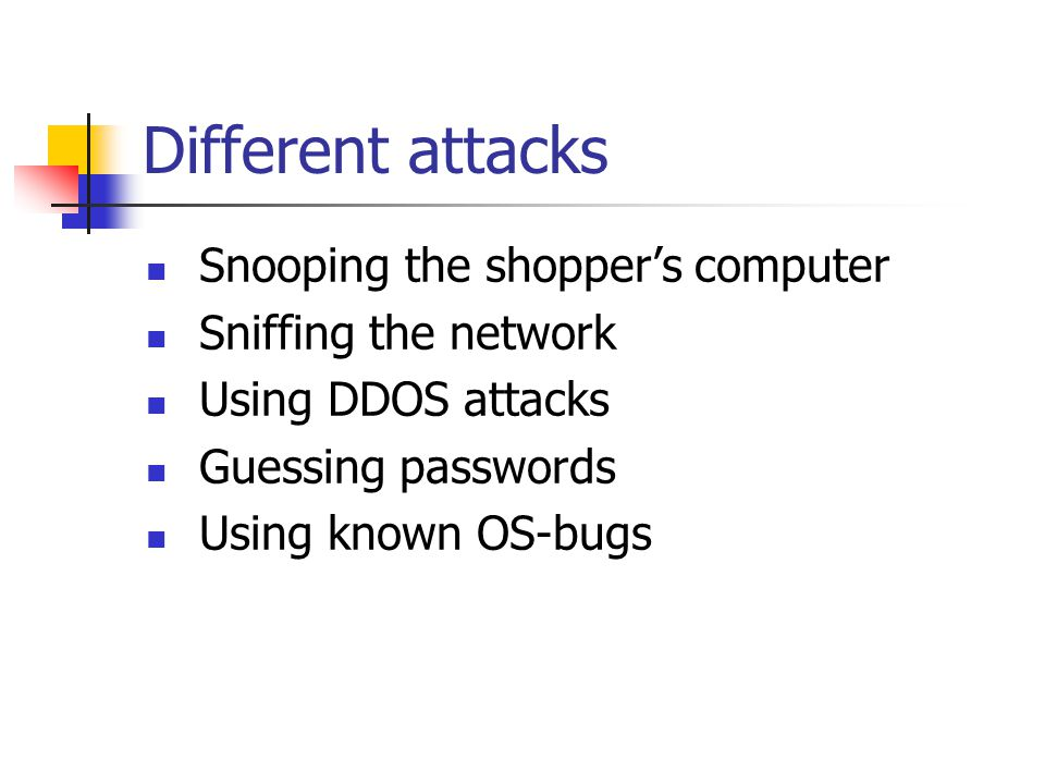 Different attacks Snooping the shopper's computer Sniffing the network Using DDOS attacks Guessing passwords Using known OS-bugs
