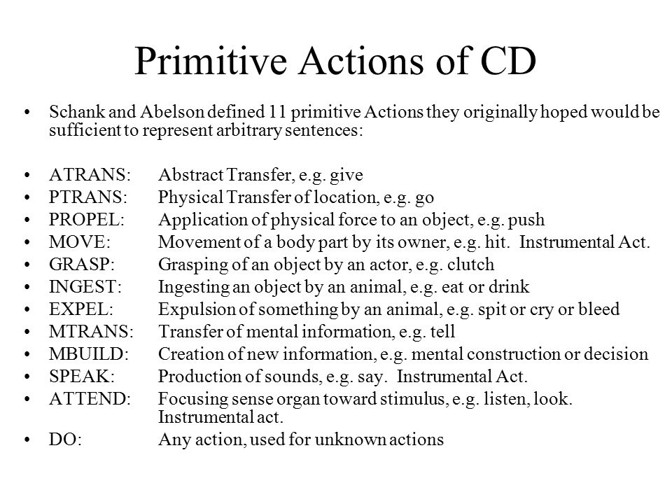 Primitive Actions of CD Schank and Abelson defined 11 primitive Actions they originally hoped would be sufficient to represent arbitrary sentences: AT