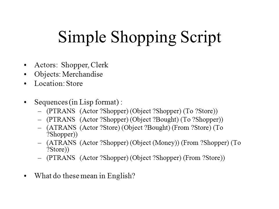 Simple Shopping Script Actors: Shopper, Clerk Objects: Merchandise Location: Store Sequences (in Lisp format) : –(PTRANS(Actor ?Shopper) (Object ?Shop