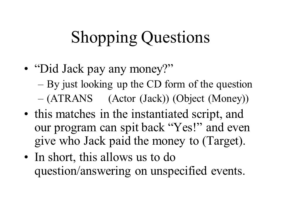 """Shopping Questions """"Did Jack pay any money?"""" –By just looking up the CD form of the question –(ATRANS (Actor (Jack)) (Object (Money)) this matches in"""