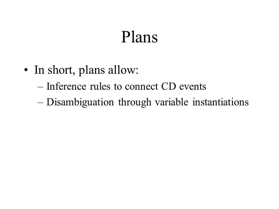 Plans In short, plans allow: –Inference rules to connect CD events –Disambiguation through variable instantiations