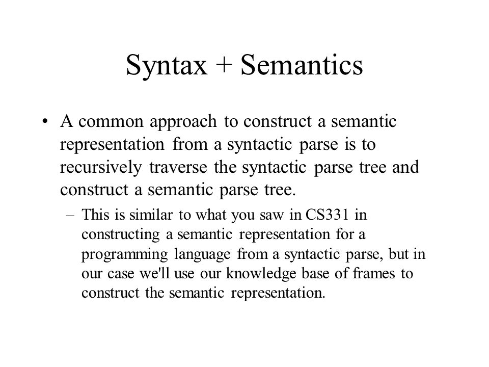 Syntax + Semantics A common approach to construct a semantic representation from a syntactic parse is to recursively traverse the syntactic parse tree