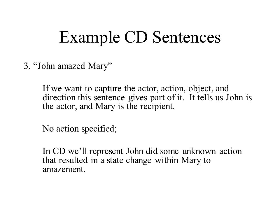 """Example CD Sentences 3. """"John amazed Mary"""" If we want to capture the actor, action, object, and direction this sentence gives part of it. It tells us"""