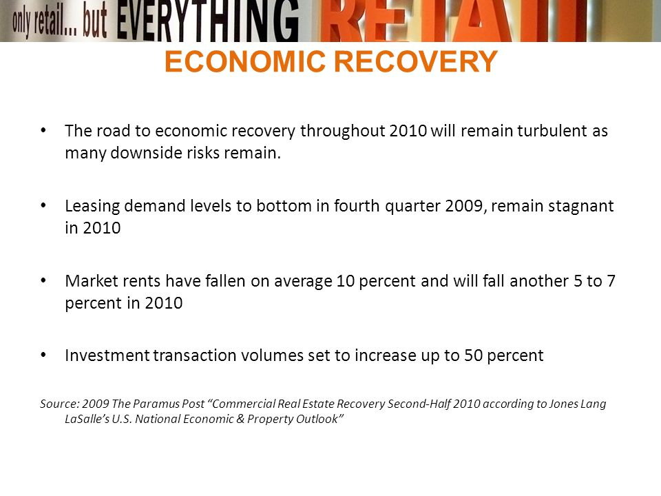 ECONOMIC RECOVERY The road to economic recovery throughout 2010 will remain turbulent as many downside risks remain. Leasing demand levels to bottom i