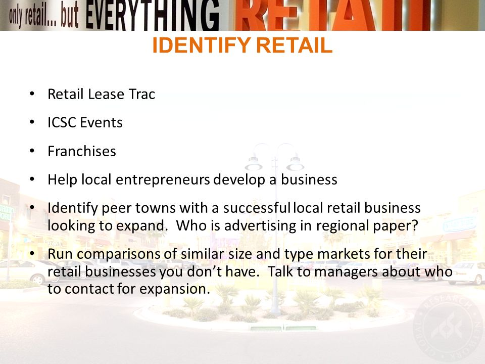 IDENTIFY RETAIL Retail Lease Trac ICSC Events Franchises Help local entrepreneurs develop a business Identify peer towns with a successful local retail business looking to expand.