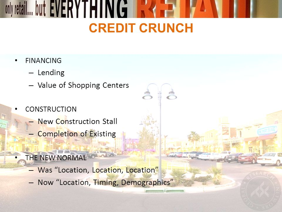 CREDIT CRUNCH FINANCING – Lending – Value of Shopping Centers CONSTRUCTION – New Construction Stall – Completion of Existing THE NEW NORMAL – Was Location, Location, Location – Now Location, Timing, Demographics