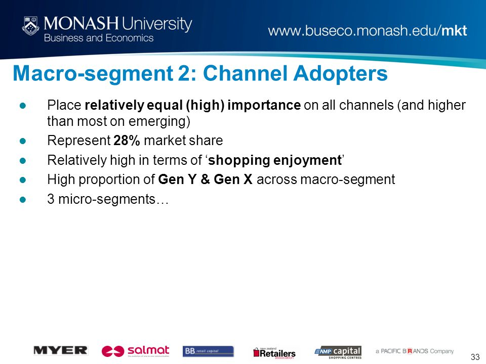 33 Macro-segment 2: Channel Adopters Place relatively equal (high) importance on all channels (and higher than most on emerging) Represent 28% market share Relatively high in terms of 'shopping enjoyment' High proportion of Gen Y & Gen X across macro-segment 3 micro-segments…
