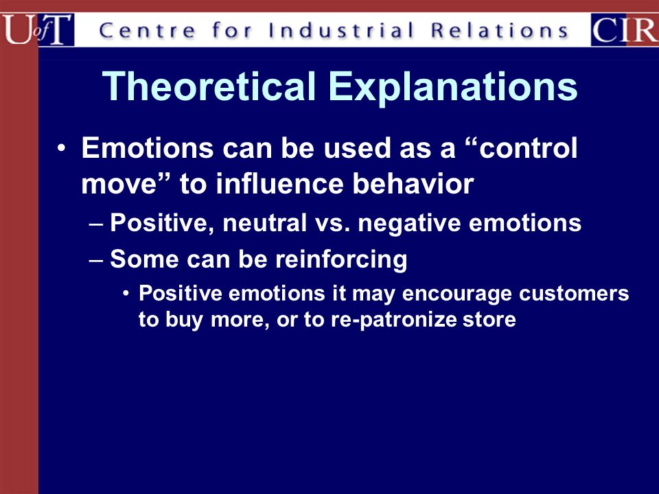 "Theoretical Explanations Emotions can be used as a ""control move"" to influence behavior –Positive, neutral vs. negative emotions –Some can be reinforc"