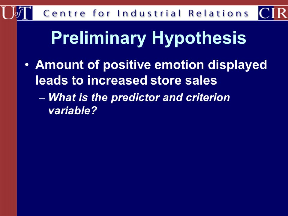 Preliminary Hypothesis Amount of positive emotion displayed leads to increased store sales –What is the predictor and criterion variable?