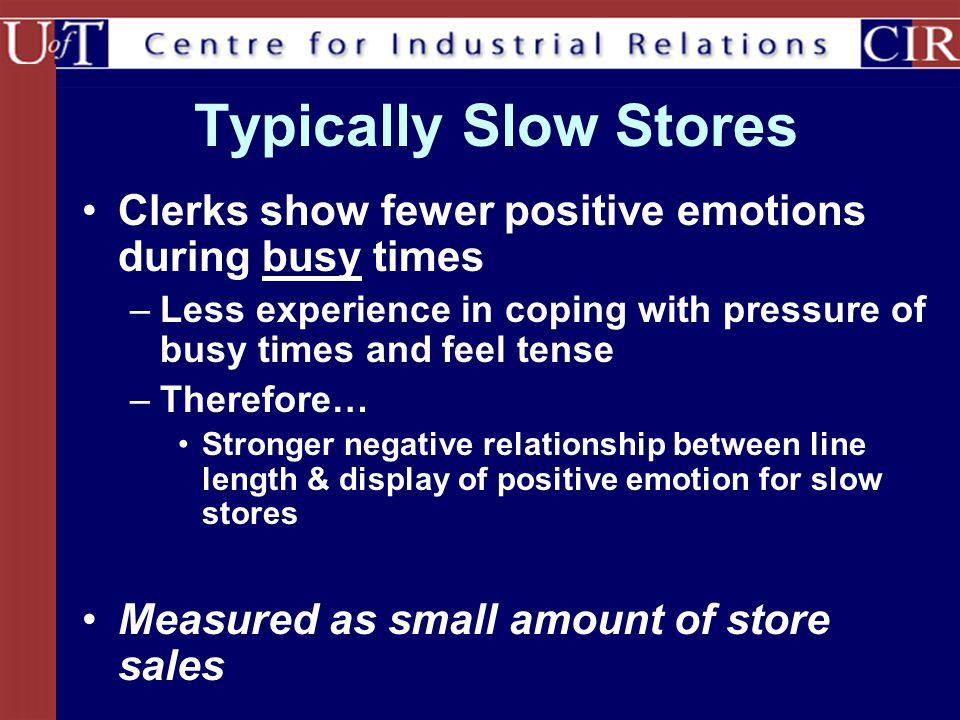 Typically Slow Stores Clerks show fewer positive emotions during busy times –Less experience in coping with pressure of busy times and feel tense –The